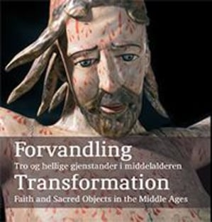 Forvandling = Transformation : faith and sacred objects in the Middle Ages