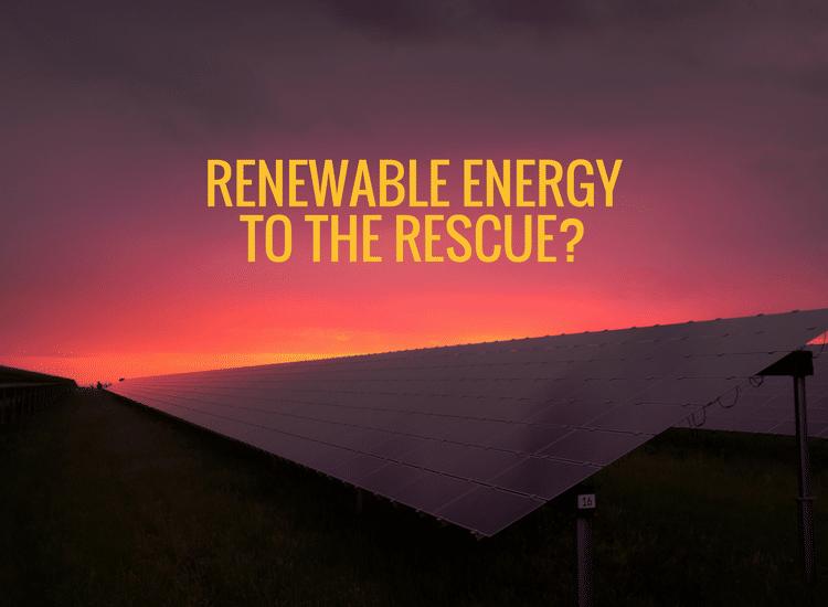 Renewable Energy to the Rescue?