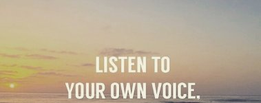 """""""Listen to your own voice, your own soul..."""""""