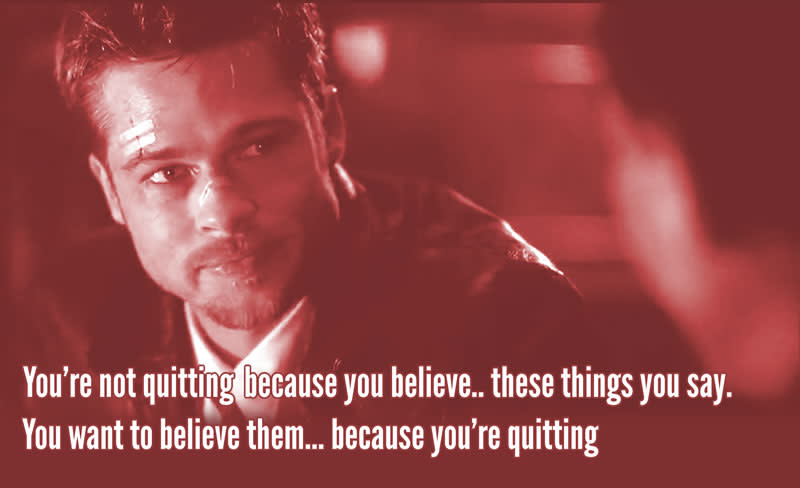 """""""You're not quitting because you believe.. These things you say"""" - Seven"""