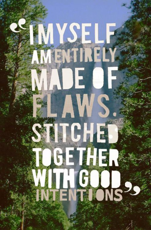 """I myself am entirely made of flaws. Stiched together with good intentions"""