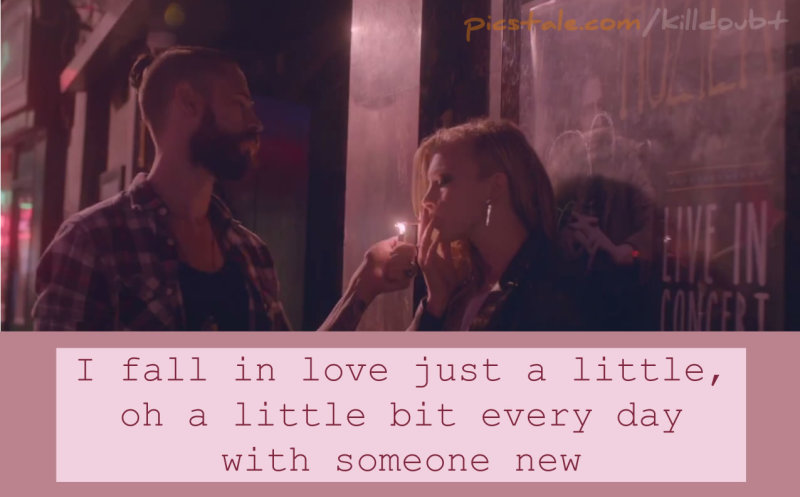 """I fall in love just a little, oh a little bit every day with someone new."""