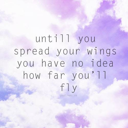 Until you spread your wings you have no idea how far you'll fly