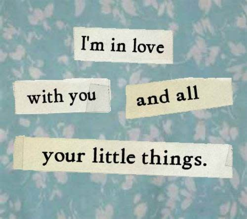 I'm in love with you and all your little things.