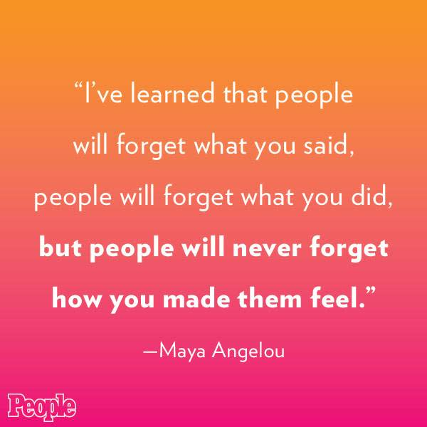 """I've learned that people will forget what you said..."" - Maya Angelou"